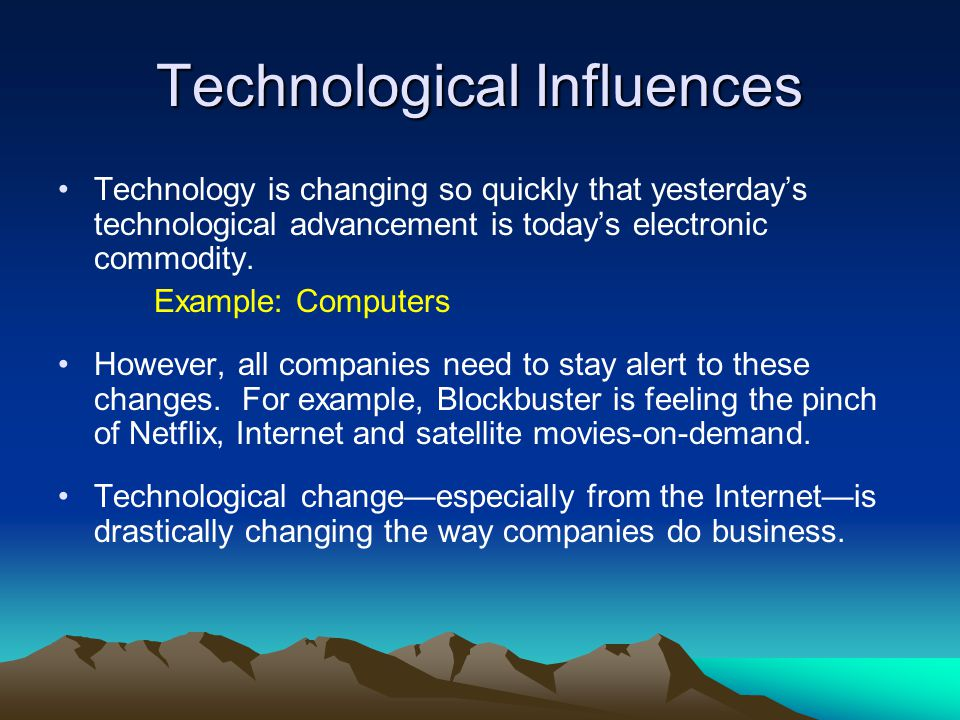 Technological Influences Technology is changing so quickly that yesterdays technological advancement is todays electronic commodity. Example: Computer