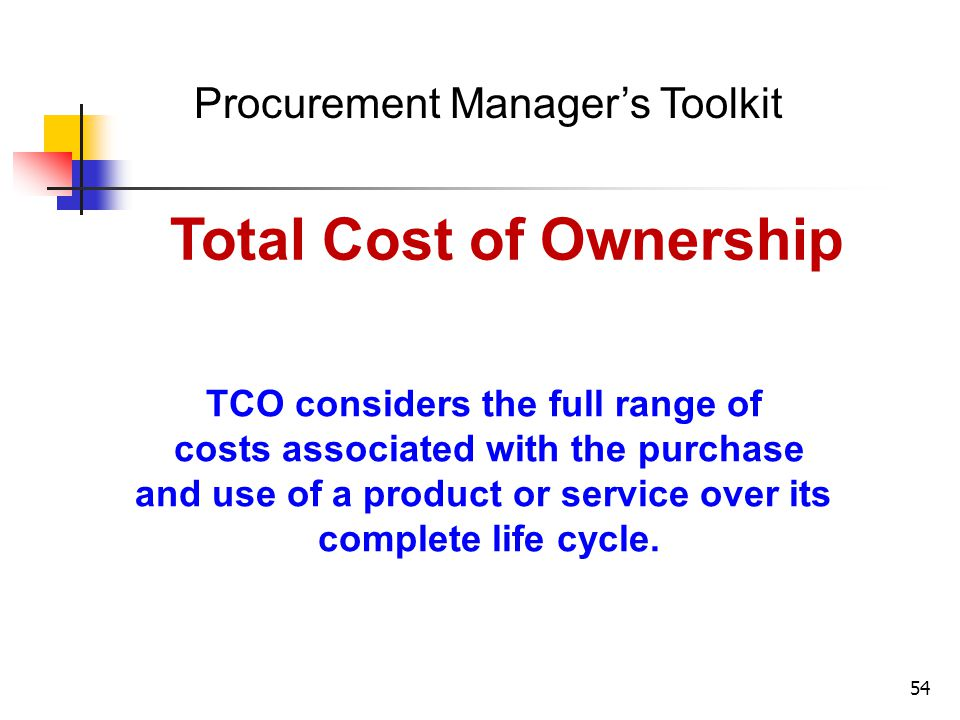 54 Procurement Managers Toolkit Total Cost of Ownership TCO considers the full range of costs associated with the purchase and use of a product or ser