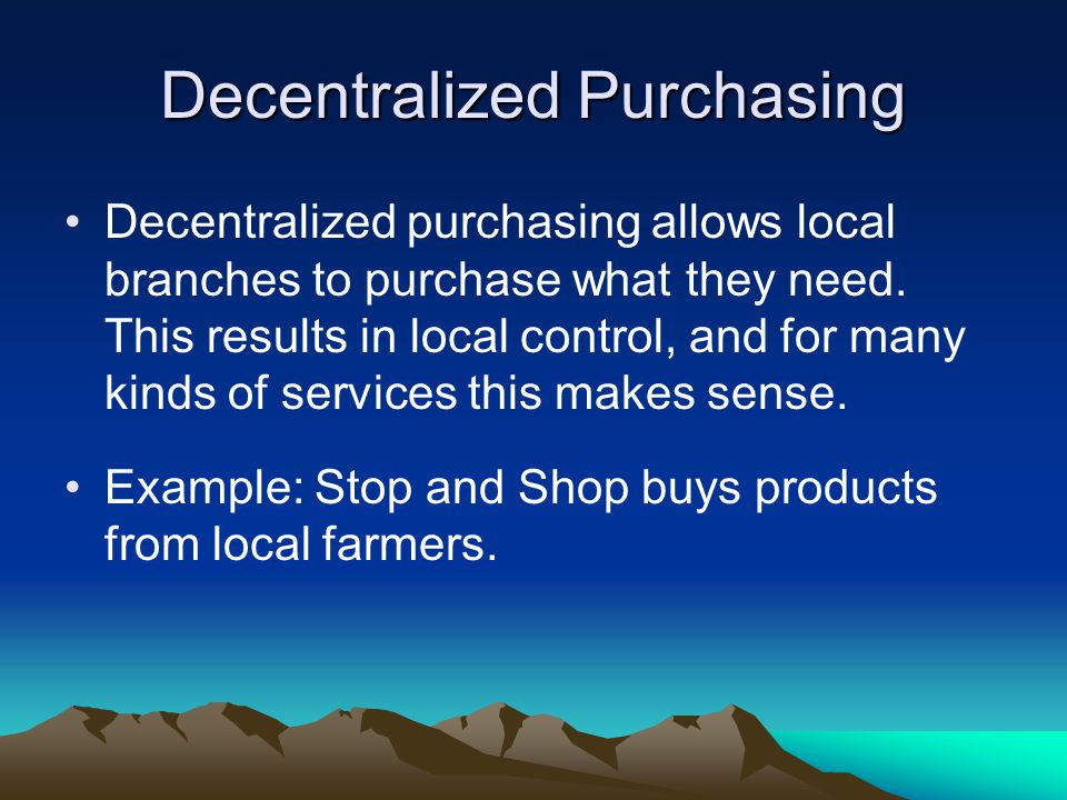 Decentralized Purchasing Decentralized purchasing allows local branches to purchase what they need. This results in local control, and for many kinds