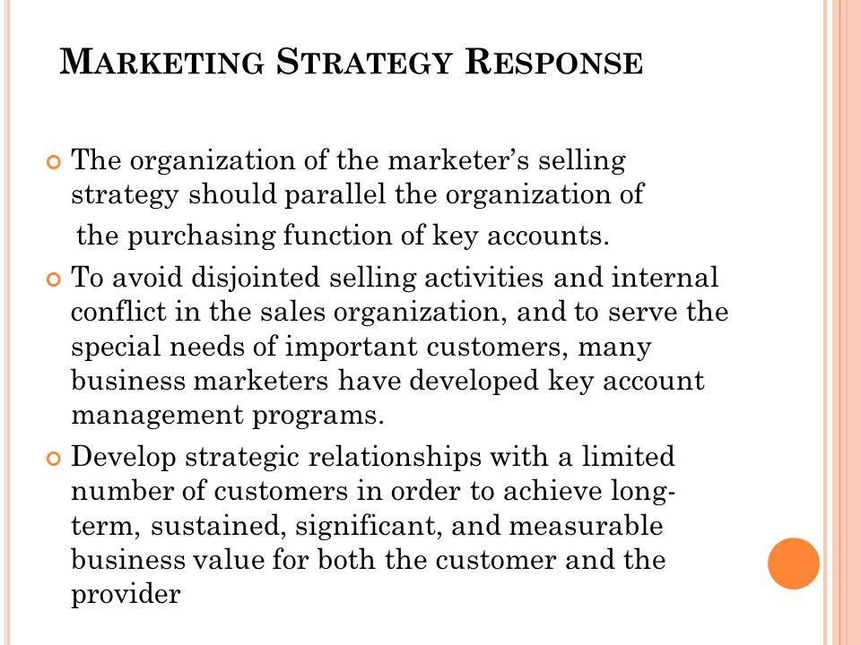 M ARKETING S TRATEGY R ESPONSE The organization of the marketers selling strategy should parallel the organization of the purchasing function of key a