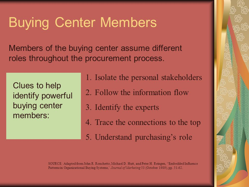 Buying Center Members Members of the buying center assume different roles throughout the procurement process. Clues to help identify powerful buying c