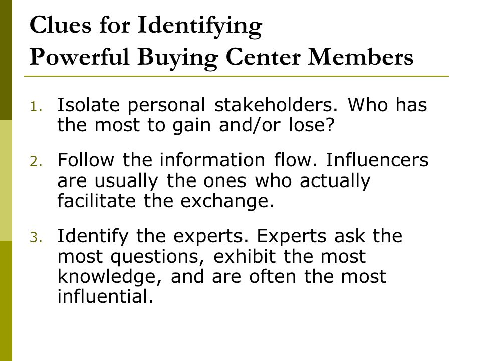 Clues for Identifying Powerful Buying Center Members 1. Isolate personal stakeholders. Who has the most to gain and/or lose? 2. Follow the information