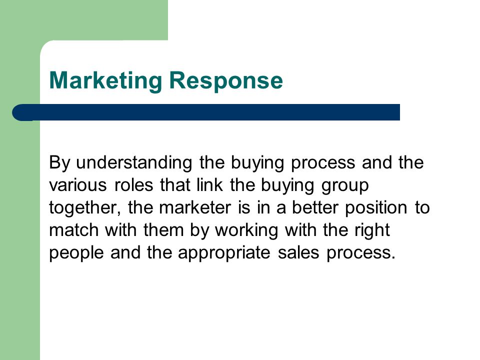 Marketing Response By understanding the buying process and the various roles that link the buying group together, the marketer is in a better position