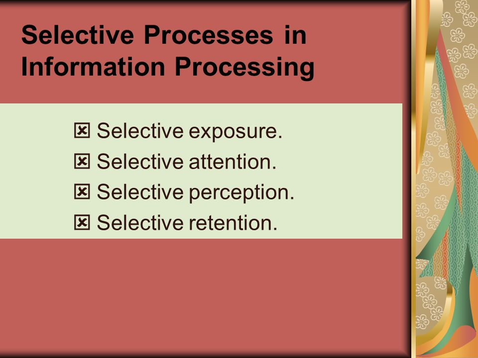 Selective Processes in Information Processing Selective exposure. Selective attention. Selective perception. Selective retention.