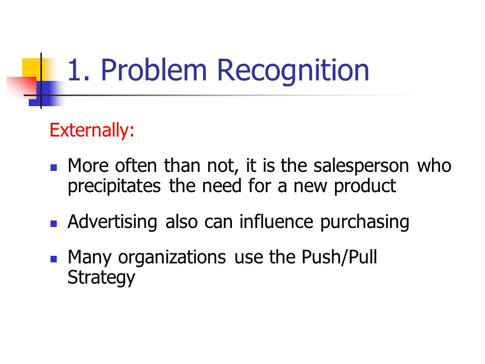 1. Problem Recognition Externally: More often than not, it is the salesperson who precipitates the need for a new product Advertising also can influen