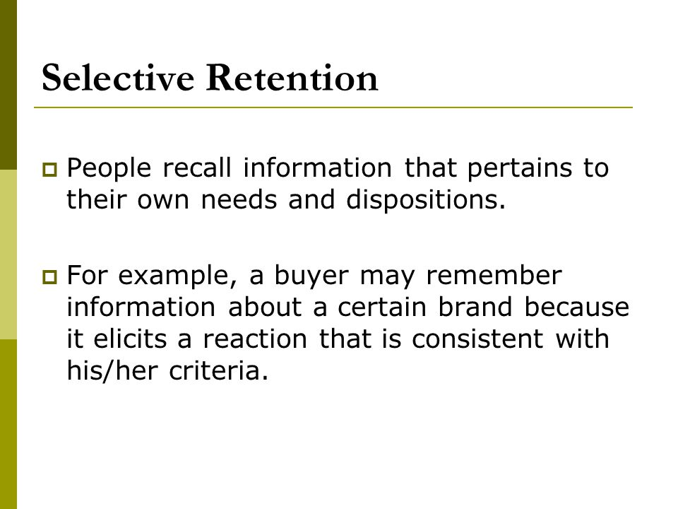 Selective Retention People recall information that pertains to their own needs and dispositions. For example, a buyer may remember information about a