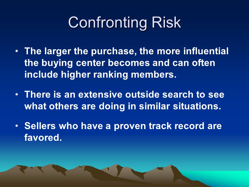 Confronting Risk The larger the purchase, the more influential the buying center becomes and can often include higher ranking members. There is an ext