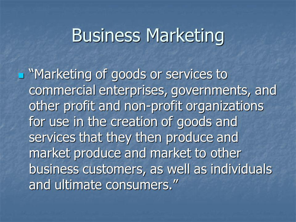 Business Marketing Marketing of goods or services to commercial enterprises, governments, and other profit and non-profit organizations for use in the