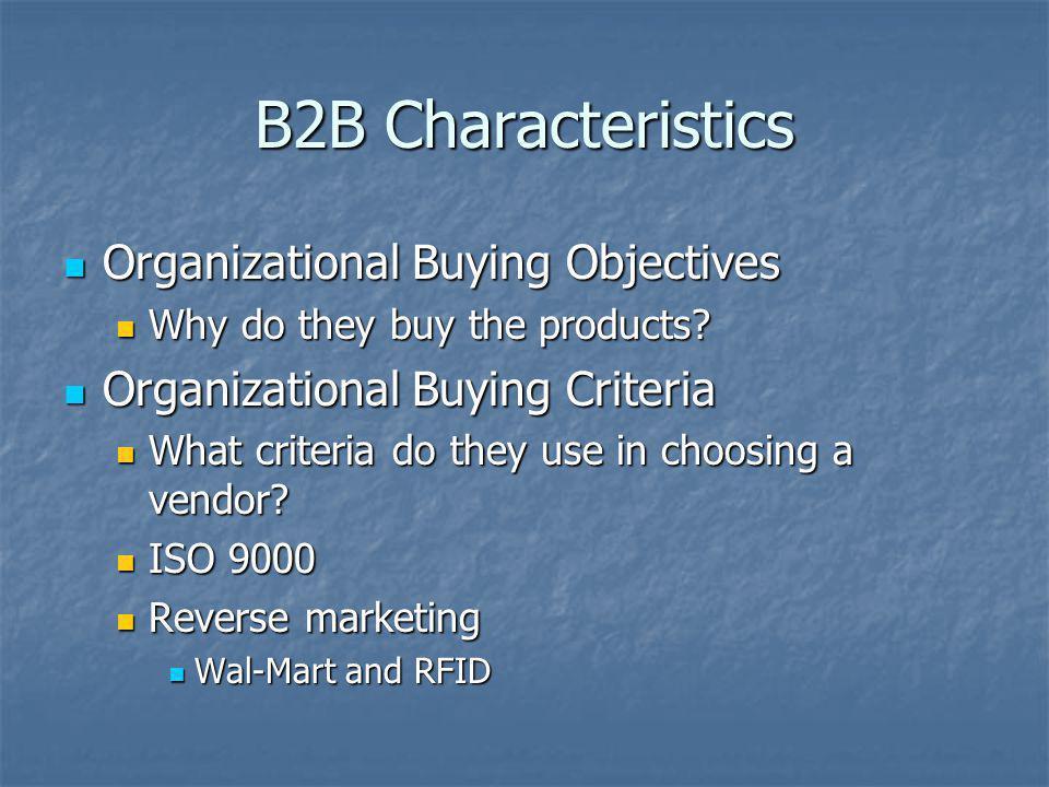 B2B Characteristics Organizational Buying Objectives Organizational Buying Objectives Why do they buy the products? Why do they buy the products? Orga