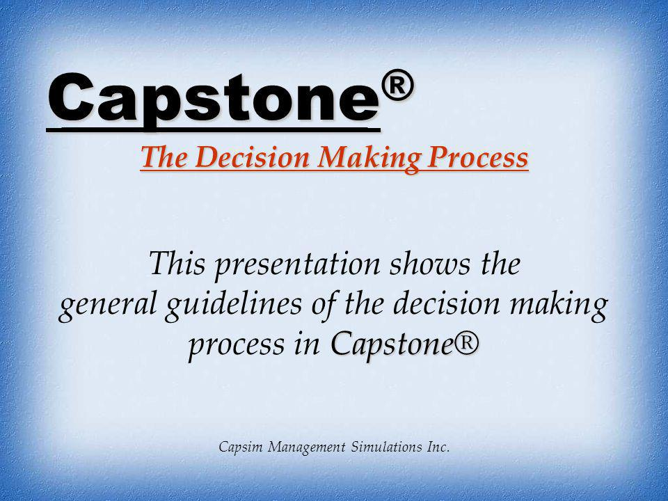 Capstone ® The Decision Making Process Capsim Management Simulations Inc. This presentation shows the Capstone® general guidelines of the decision mak