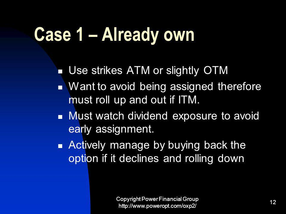 Copyright Power Financial Group http://www.poweropt.com/oxp2/ 12 Case 1 – Already own Use strikes ATM or slightly OTM Want to avoid being assigned therefore must roll up and out if ITM.
