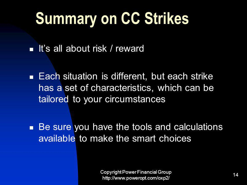 Copyright Power Financial Group http://www.poweropt.com/oxp2/ 14 Summary on CC Strikes Its all about risk / reward Each situation is different, but each strike has a set of characteristics, which can be tailored to your circumstances Be sure you have the tools and calculations available to make the smart choices