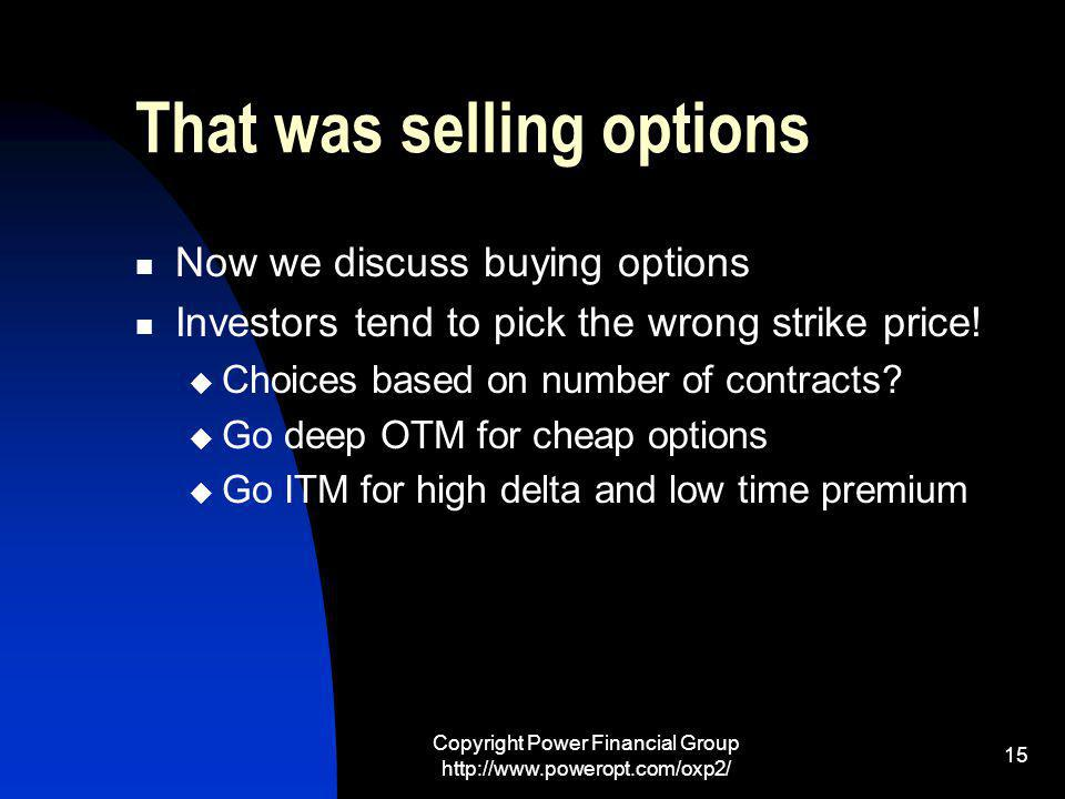Copyright Power Financial Group http://www.poweropt.com/oxp2/ 15 That was selling options Now we discuss buying options Investors tend to pick the wrong strike price.