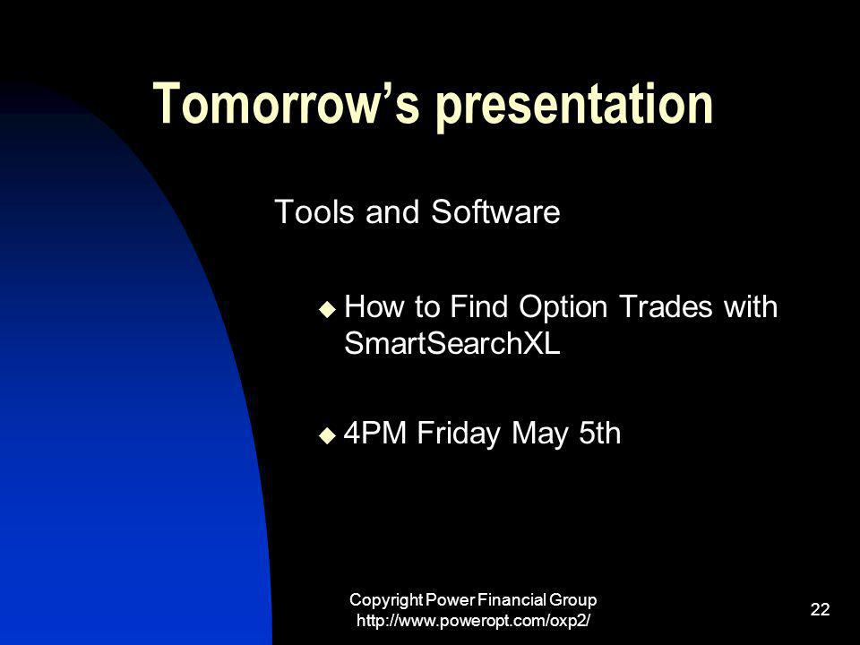 Copyright Power Financial Group http://www.poweropt.com/oxp2/ 22 Tomorrows presentation Tools and Software How to Find Option Trades with SmartSearchXL 4PM Friday May 5th