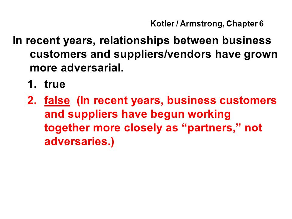 Kotler / Armstrong, Chapter 6 In recent years, relationships between business customers and suppliers/vendors have grown more adversarial. 1.true 2.fa