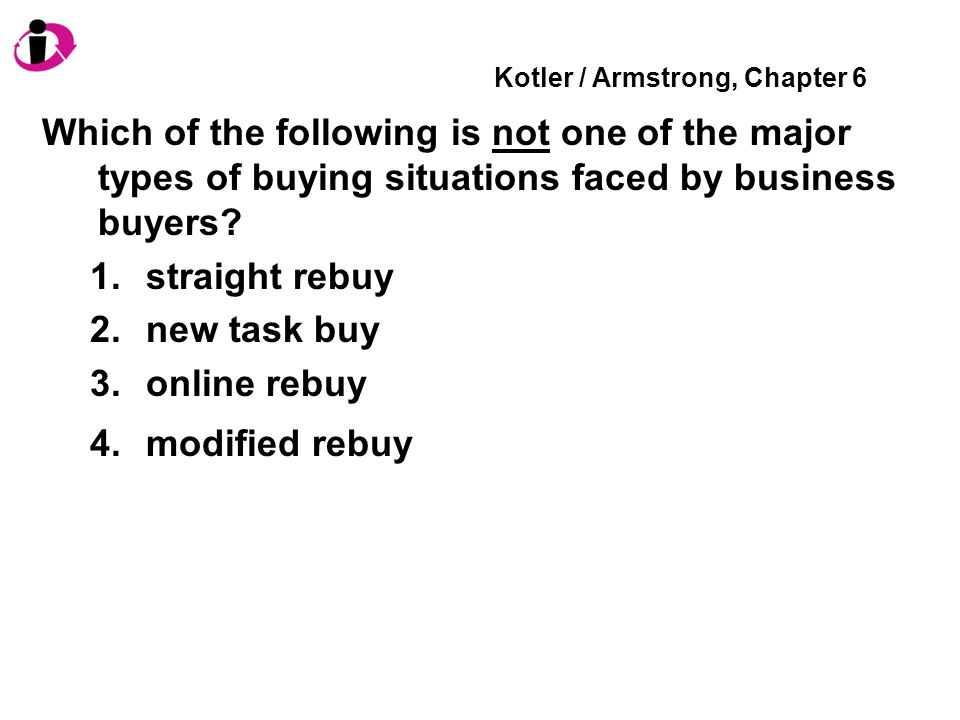 Kotler / Armstrong, Chapter 6 Which of the following is not one of the major types of buying situations faced by business buyers? 1.straight rebuy 2.n