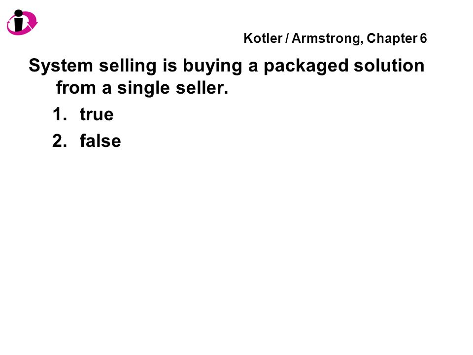 Kotler / Armstrong, Chapter 6 System selling is buying a packaged solution from a single seller. 1.true 2.false