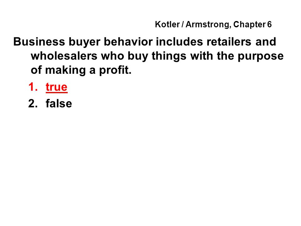 Kotler / Armstrong, Chapter 6 Business buyer behavior includes retailers and wholesalers who buy things with the purpose of making a profit. 1.true 2.