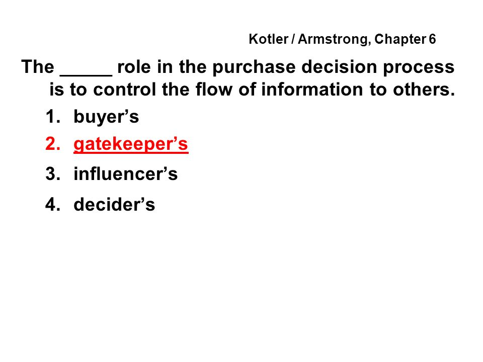 Kotler / Armstrong, Chapter 6 The _____ role in the purchase decision process is to control the flow of information to others. 1.buyers 2.gatekeepers