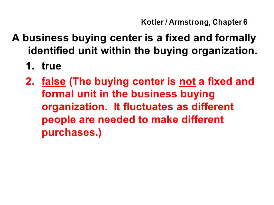 Kotler / Armstrong, Chapter 6 A business buying center is a fixed and formally identified unit within the buying organization. 1.true 2.false (The buy