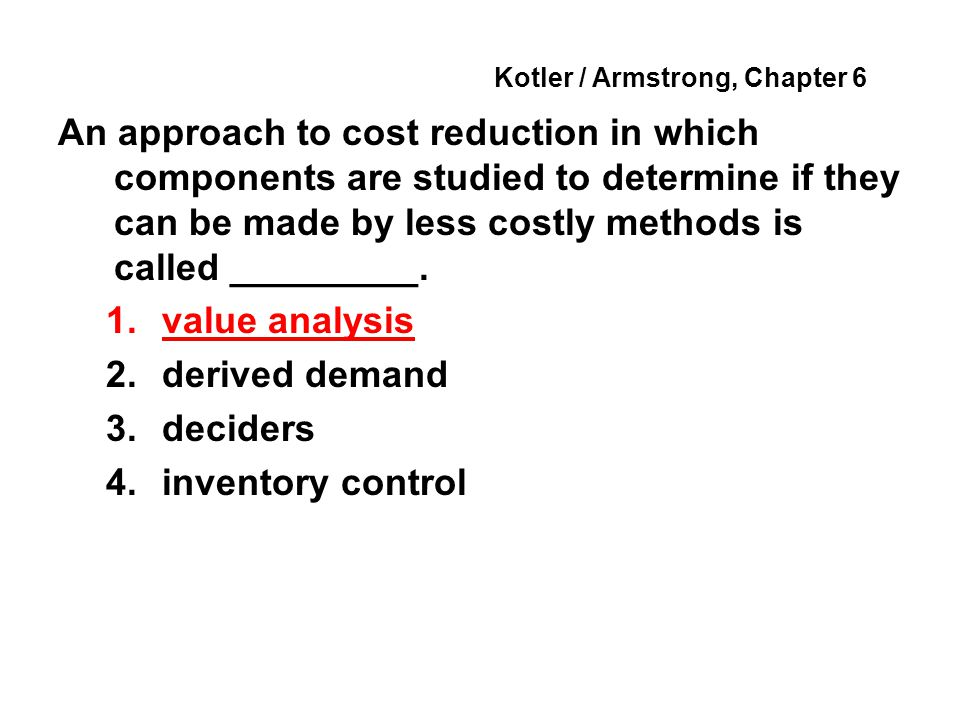 Kotler / Armstrong, Chapter 6 An approach to cost reduction in which components are studied to determine if they can be made by less costly methods is