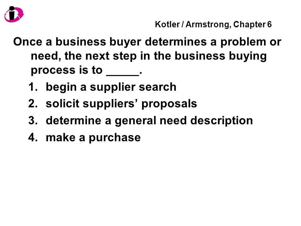 Kotler / Armstrong, Chapter 6 Once a business buyer determines a problem or need, the next step in the business buying process is to _____. 1.begin a
