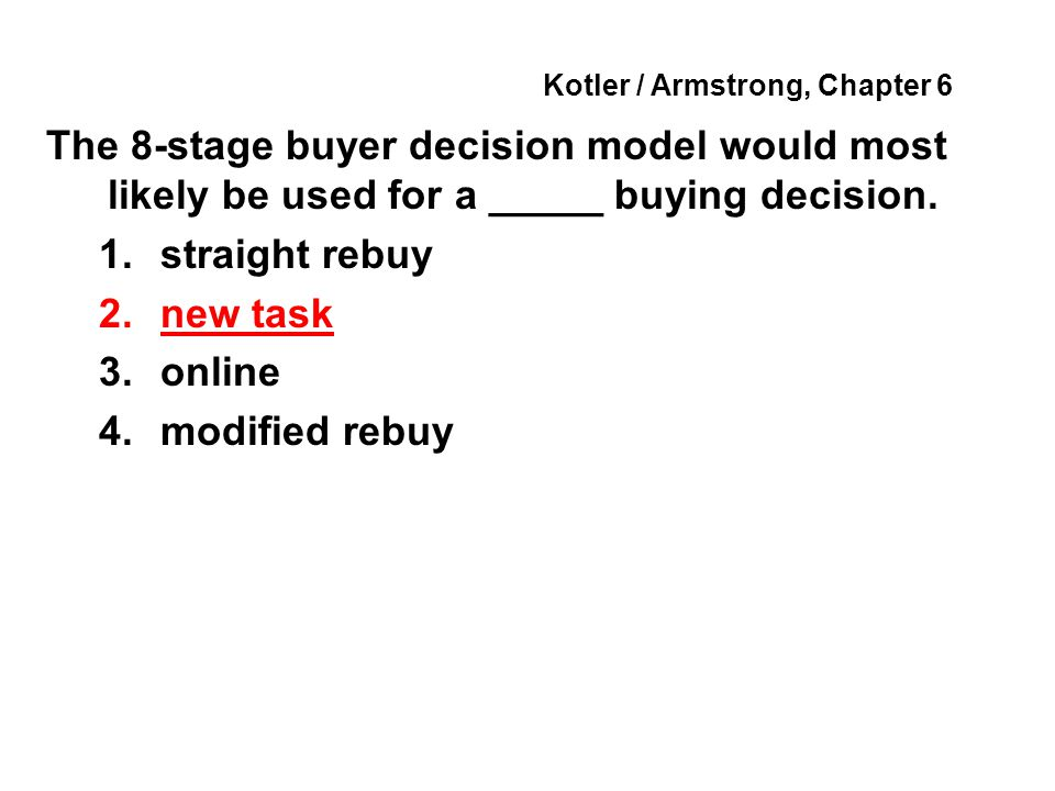Kotler / Armstrong, Chapter 6 The 8-stage buyer decision model would most likely be used for a _____ buying decision. 1.straight rebuy 2.new task 3.on