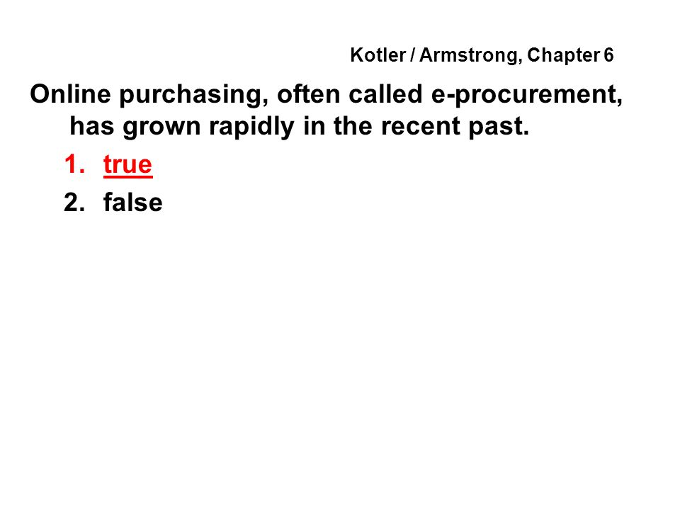 Kotler / Armstrong, Chapter 6 Online purchasing, often called e-procurement, has grown rapidly in the recent past. 1.true 2.false