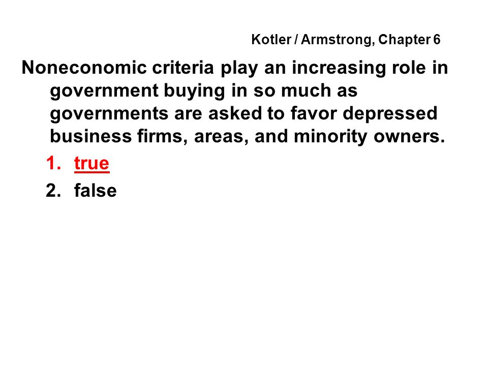 Kotler / Armstrong, Chapter 6 Noneconomic criteria play an increasing role in government buying in so much as governments are asked to favor depressed