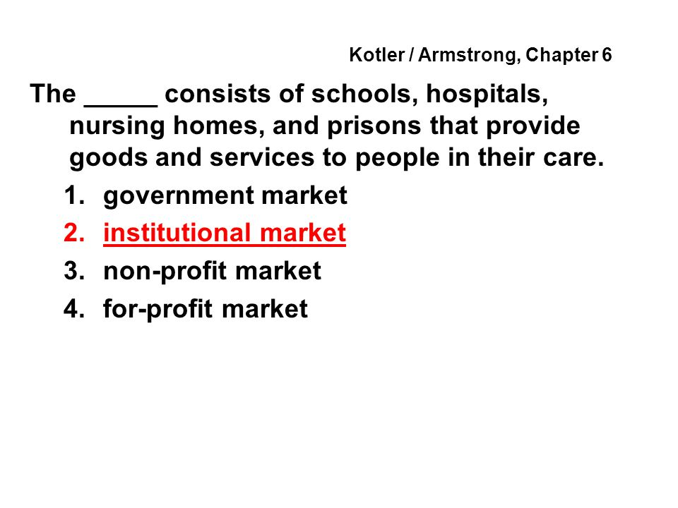 Kotler / Armstrong, Chapter 6 The _____ consists of schools, hospitals, nursing homes, and prisons that provide goods and services to people in their