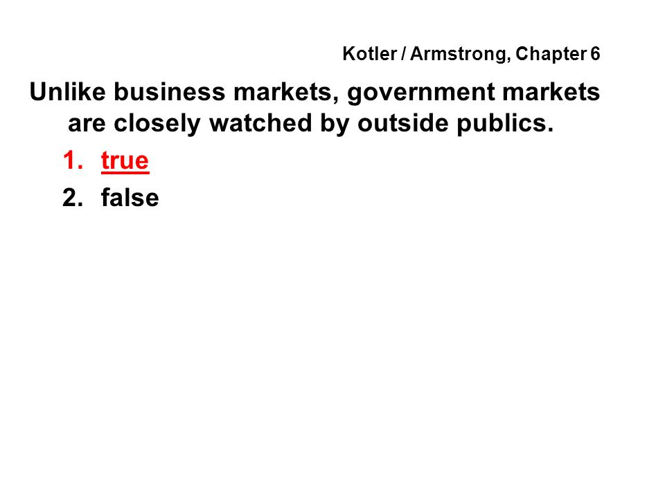 Kotler / Armstrong, Chapter 6 Unlike business markets, government markets are closely watched by outside publics. 1.true 2.false