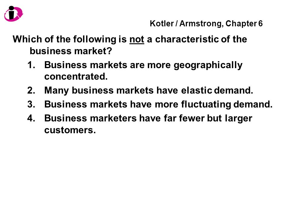 Kotler / Armstrong, Chapter 6 Which of the following is not a characteristic of the business market? 1.Business markets are more geographically concen