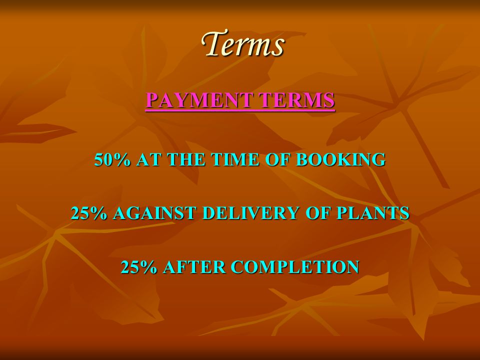 Terms PAYMENT TERMS 50% AT THE TIME OF BOOKING 25% AGAINST DELIVERY OF PLANTS 25% AFTER COMPLETION