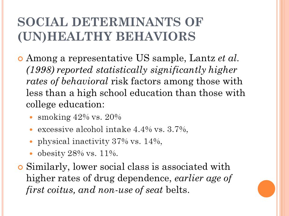 SOCIAL DETERMINANTS OF (UN)HEALTHY BEHAVIORS Among a representative US sample, Lantz et al. (1998) reported statistically significantly higher rates o