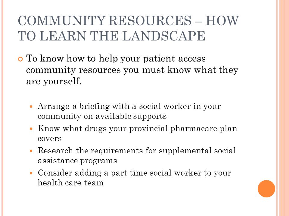 COMMUNITY RESOURCES – HOW TO LEARN THE LANDSCAPE To know how to help your patient access community resources you must know what they are yourself. Arr