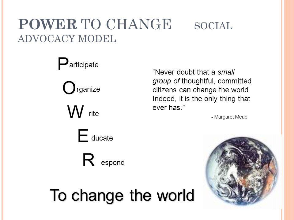 POWER TO CHANGE SOCIAL ADVOCACY MODEL P O W E R articipate rganize rite ducate espond To change the world Never doubt that a small group of thoughtful