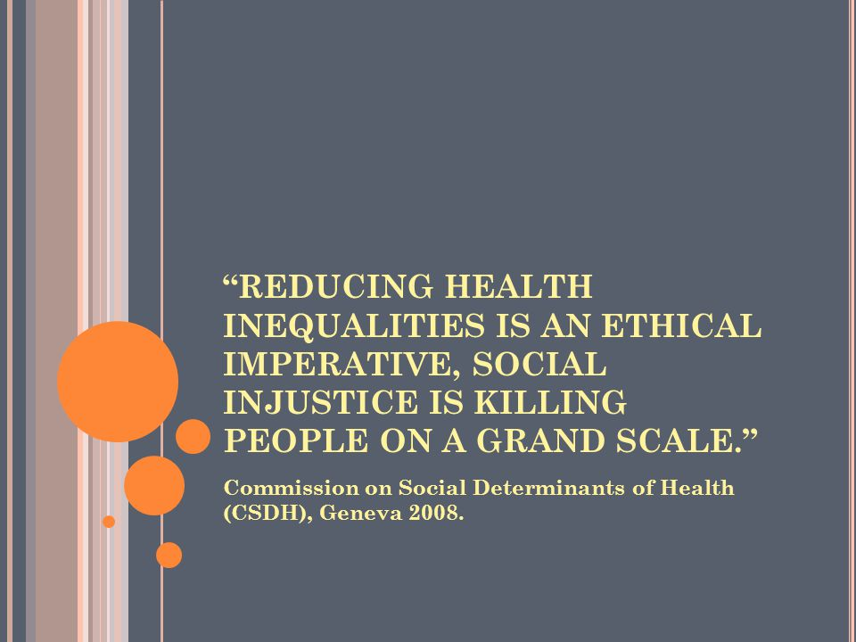 REDUCING HEALTH INEQUALITIES IS AN ETHICAL IMPERATIVE, SOCIAL INJUSTICE IS KILLING PEOPLE ON A GRAND SCALE. Commission on Social Determinants of Healt