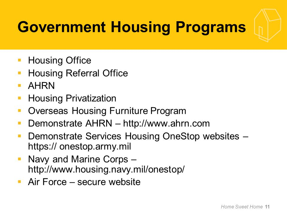 Government Housing Programs Housing Office Housing Referral Office AHRN Housing Privatization Overseas Housing Furniture Program Demonstrate AHRN – http://www.ahrn.com Demonstrate Services Housing OneStop websites – https:// onestop.army.mil Navy and Marine Corps – http://www.housing.navy.mil/onestop/ Air Force – secure website Home Sweet Home 11