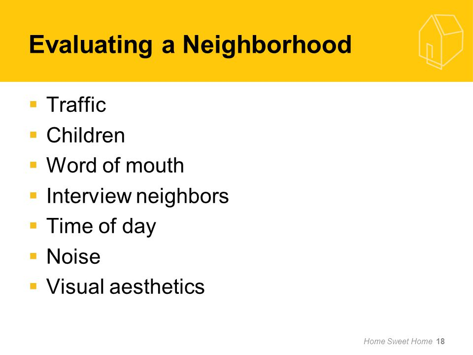 Evaluating a Neighborhood Traffic Children Word of mouth Interview neighbors Time of day Noise Visual aesthetics Home Sweet Home 18