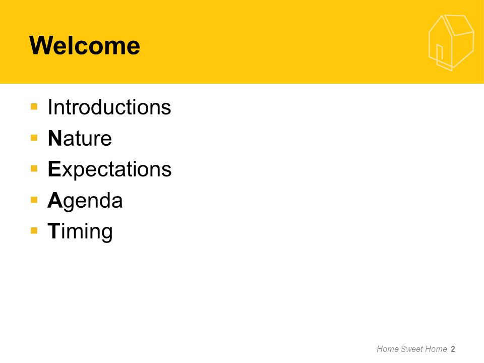 Welcome Introductions Nature Expectations Agenda Timing Home Sweet Home 2