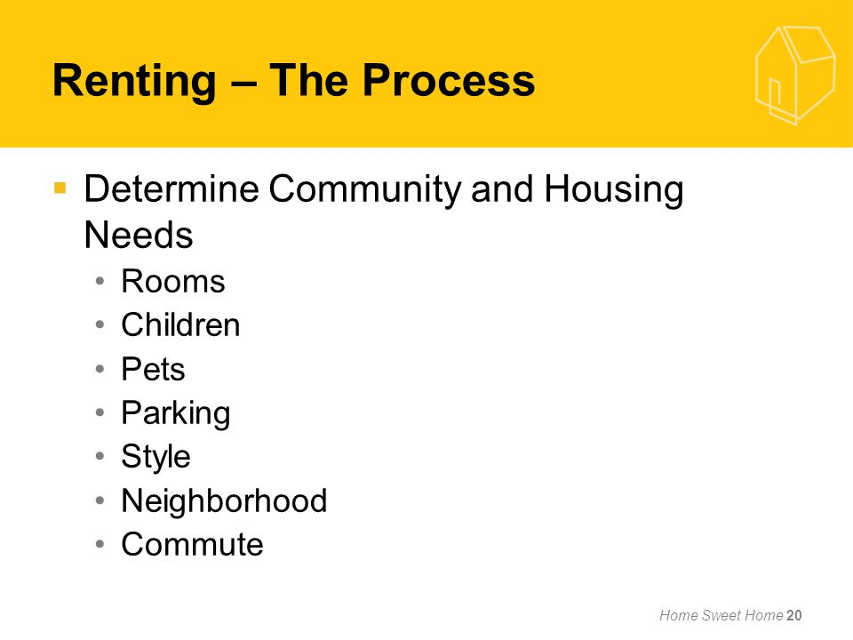 Renting – The Process Determine Community and Housing Needs Rooms Children Pets Parking Style Neighborhood Commute Home Sweet Home 20