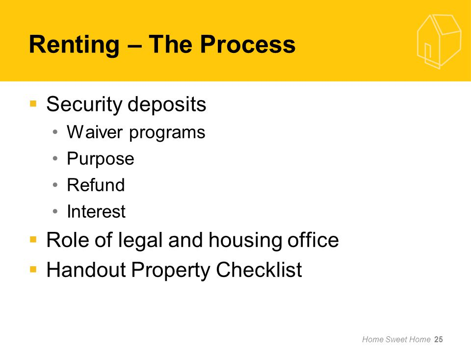 Renting – The Process Security deposits Waiver programs Purpose Refund Interest Role of legal and housing office Handout Property Checklist Home Sweet Home 25