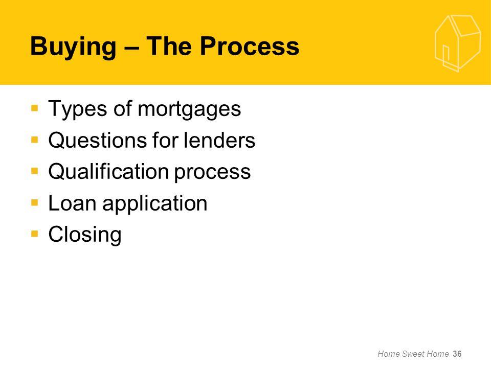 Buying – The Process Types of mortgages Questions for lenders Qualification process Loan application Closing Home Sweet Home 36