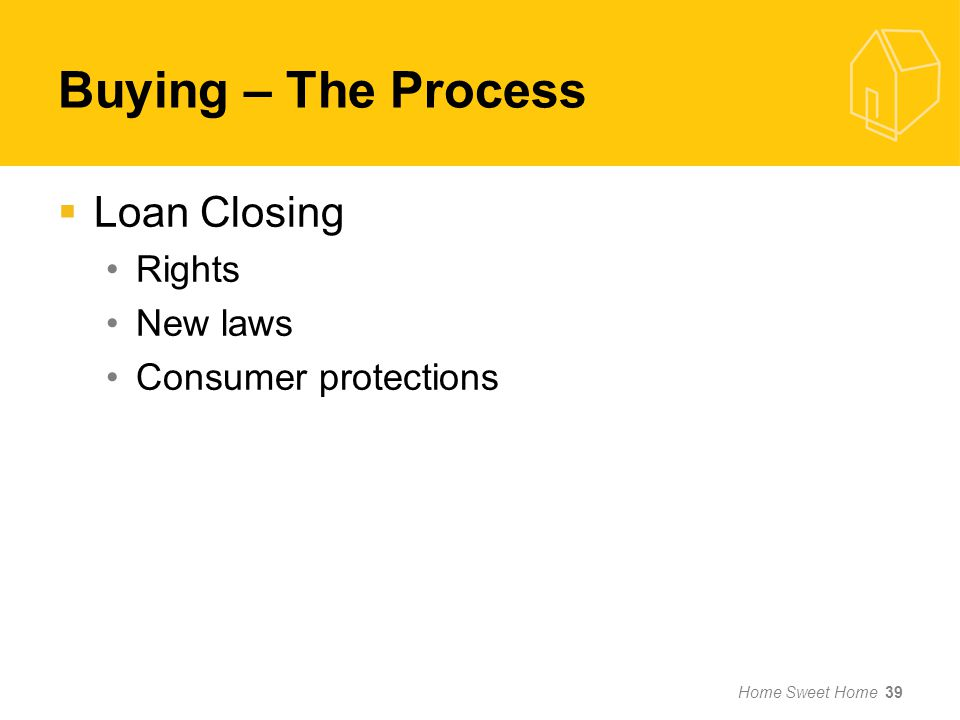 Buying – The Process Loan Closing Rights New laws Consumer protections Home Sweet Home 39
