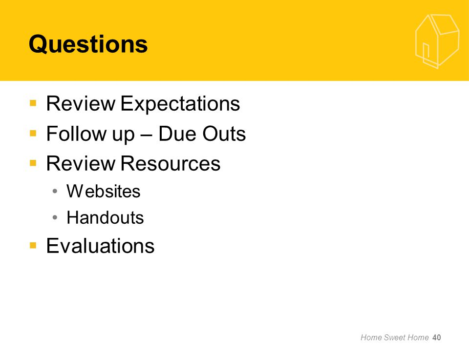 Questions Review Expectations Follow up – Due Outs Review Resources Websites Handouts Evaluations Home Sweet Home 40