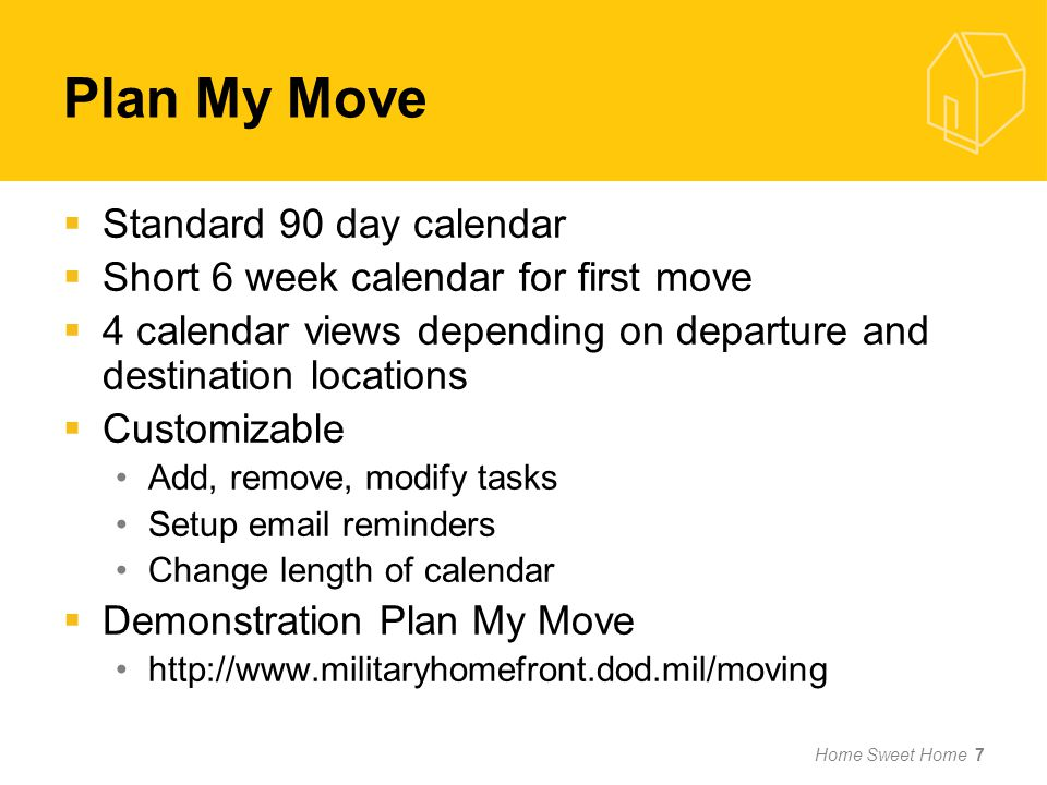 Plan My Move Standard 90 day calendar Short 6 week calendar for first move 4 calendar views depending on departure and destination locations Customizable Add, remove, modify tasks Setup email reminders Change length of calendar Demonstration Plan My Move http://www.militaryhomefront.dod.mil/moving Home Sweet Home 7