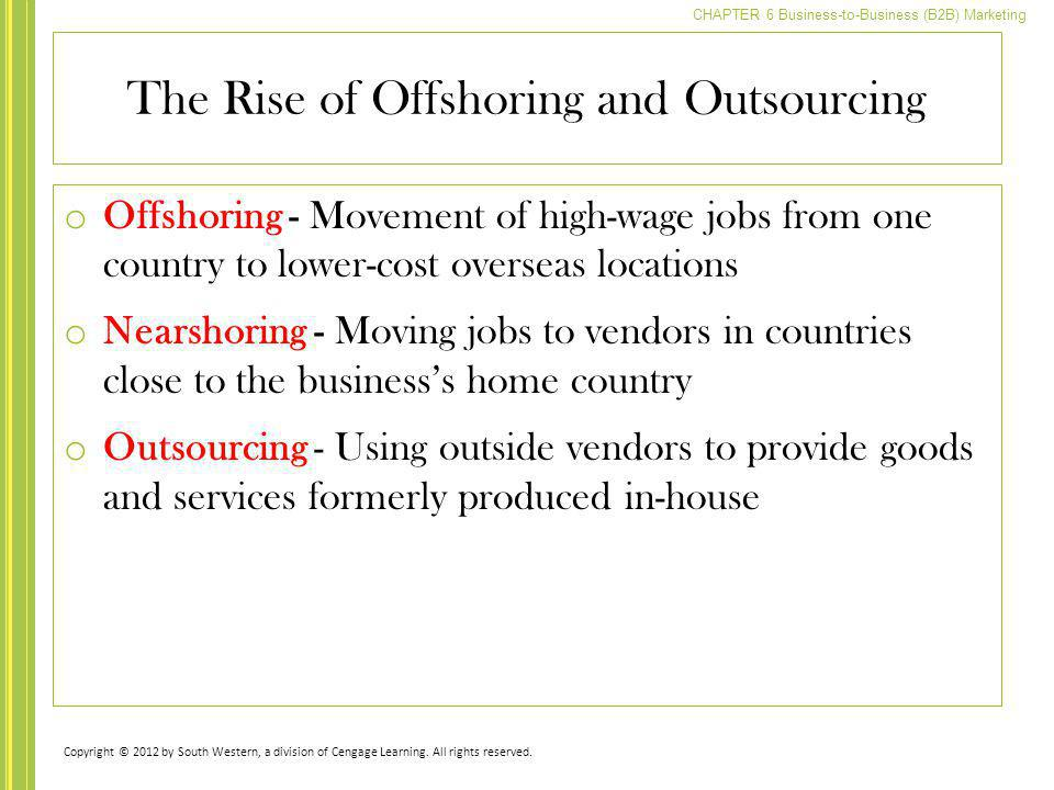 CHAPTER 6 Business-to-Business (B2B) Marketing The Rise of Offshoring and Outsourcing o Offshoring - Movement of high-wage jobs from one country to lo