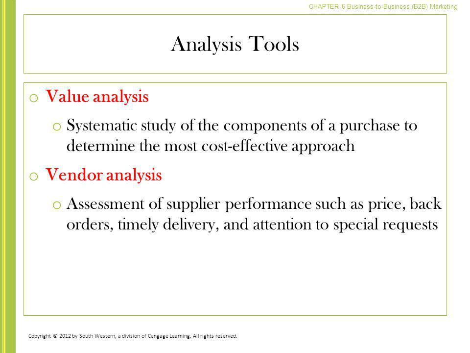 CHAPTER 6 Business-to-Business (B2B) Marketing Analysis Tools o Value analysis o Systematic study of the components of a purchase to determine the mos