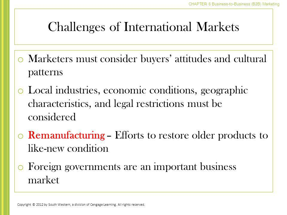 CHAPTER 6 Business-to-Business (B2B) Marketing Challenges of International Markets o Marketers must consider buyers attitudes and cultural patterns o
