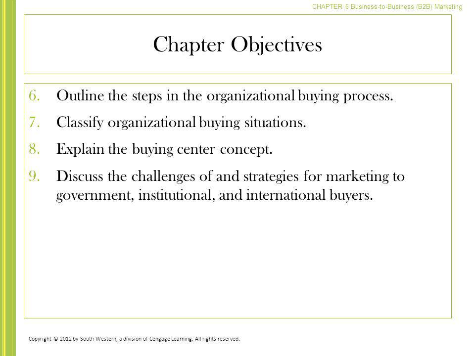 CHAPTER 6 Business-to-Business (B2B) Marketing Chapter Objectives 6.Outline the steps in the organizational buying process. 7.Classify organizational